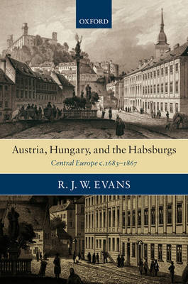 Austria, Hungary, and the Habsburgs by R.J.W. Evans