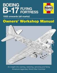 Haynes Boeing B-17 Flying Fortress Owners Workshop Manual by Graeme Douglas