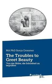 The Troubles to Greet Beauty by Sonja Grossner