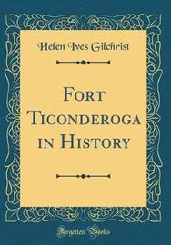 Fort Ticonderoga in History (Classic Reprint) by Helen Ives Gilchrist