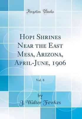 Hopi Shrines Near the East Mesa, Arizona, April-June, 1906, Vol. 8 (Classic Reprint) by J. Walter Fewkes