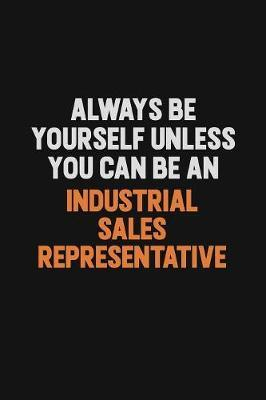 Always Be Yourself Unless You Can Be An Industrial Sales Representative by Camila Cooper