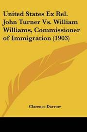 United States Ex Rel. John Turner vs. William Williams, Commissioner of Immigration (1903) by Clarence Darrow