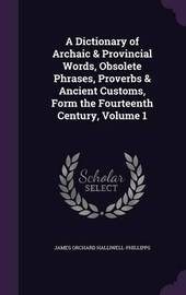 A Dictionary of Archaic & Provincial Words, Obsolete Phrases, Proverbs & Ancient Customs, Form the Fourteenth Century, Volume 1 by James Orchard Halliwell- Phillipps