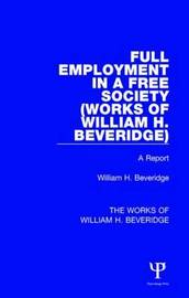 Full Employment in a Free Society (Works of William H. Beveridge) by William Henry Beveridge