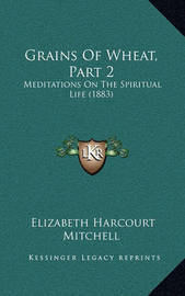 Grains of Wheat, Part 2: Meditations on the Spiritual Life (1883) by Elizabeth Harcourt Mitchell