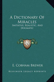 A Dictionary of Miracles: Imitative, Realistic, and Dogmatic by E.Cobham Brewer