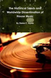 The Historical Seeds and Worldwide Dissemination of House Music by Dana Ayres