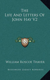 The Life and Letters of John Hay V2 by William Roscoe Thayer