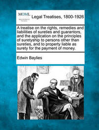 A Treatise on the Rights, Remedies and Liabilities of Sureties and Guarantors, and the Application on the Principles of Suretyship to Persons Other Than Sureties, and to Property Liable as Surety for the Payment of Money. by Edwin Baylies