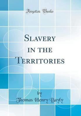 Slavery in the Territories (Classic Reprint) by Thomas Henry Bayly