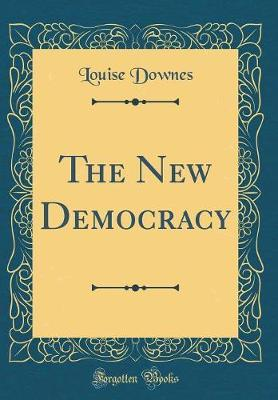 The New Democracy (Classic Reprint) by Louise Downes