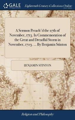 A Sermon Preach'd the 27th of November, 1713. in Commemoration of the Great and Dreadful Storm in November, 1703. ... by Benjamin Stinton by Benjamin Stinton image