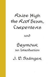 Raise High the Roof Beam, Carpenters; Seymour - an Introduction by J.D. Salinger