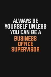 Always Be Yourself Unless You Can Be A Business Office Supervisor by Camila Cooper image