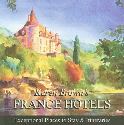 Karen Brown's France Hotels: Exceptional Places to Stay and Itineraries: 2010 by Karen Brown image