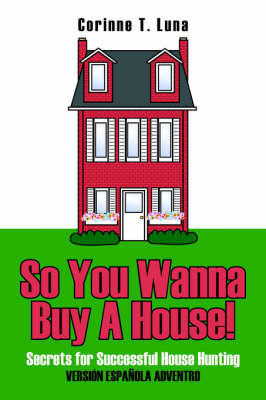 So You Wanna Buy A House! by Corinne T. Luna