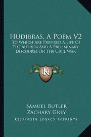 Hudibras, a Poem V2: To Which Are Prefixed a Life of the Author and a Preliminary Discourse on the Civil War by Samuel Butler