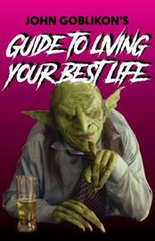 John Goblikon's Guide to Living Your Best Life by John Goblikon