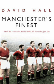 Manchester's Finest: How the Munich Air Disaster Broke the Heart of a Great City by David Hall image