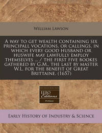 A Way to Get Wealth Containing Six Principall Vocations, or Callings, in Which Every Good Husband or Huswife May Lawfully Employ Themselves ... / The First Five Bookes Gathered by G.M., the Last by Master W.L. for the Benefit of Great Brittaine. (1657) by William Lawson (Professor of Otolaryngology, Mt. Sinai School of Medicine, Chief of Otolaryngology, Bronx Veterans Administration Hospital, New York,