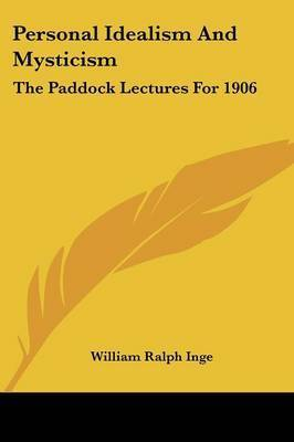 Personal Idealism and Mysticism: The Paddock Lectures for 1906 by William Ralph Inge