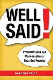 Well Said! Presentations and Conversations That Get Results by Darlene Price