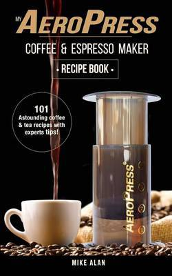 My Aeropress Coffee & Espresso Maker Recipe Book by Mike Alan