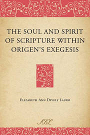 The Soul and Spirit of Scripture within Origen's Exegesis by Elizabeth Ann Dively Lauro