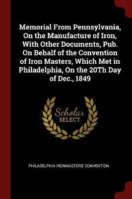 Memorial from Pennsylvania, on the Manufacture of Iron, with Other Documents, Pub. on Behalf of the Convention of Iron Masters, Which Met in Philadelphia, on the 20th Day of Dec., 1849 by Philadelphia Ironmasters' convention