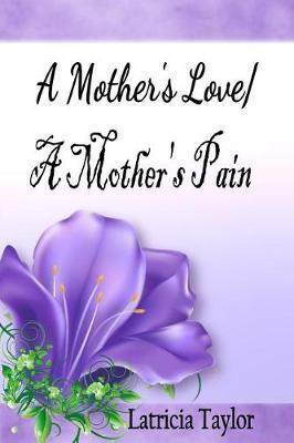 A Mother's Love / A Mother's Pain by Mrs Latricia N Taylor image