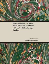 Broken Threads - A Music Score for Vocals and Piano - Words by Walter Savage Landon by Cecil Forsyth