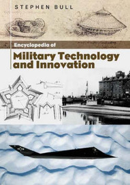 Encyclopedia of Military Technology and Innovation by Stephen Bull