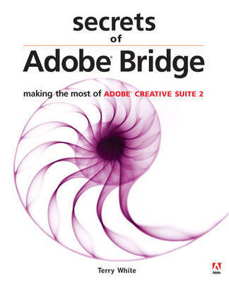 Secrets of Adobe Bridge: Making the Most of Adobe Creative Suite by Terry White