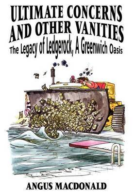 Ultimate Concerns and Other Vanities: the Legacy of Ledgerock, A Greenwich Oasis by Angus MacDonald