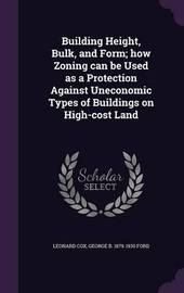 Building Height, Bulk, and Form; How Zoning Can Be Used as a Protection Against Uneconomic Types of Buildings on High-Cost Land by Leonard Cox