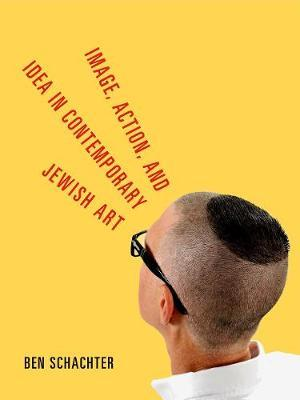Image, Action, and Idea in Contemporary Jewish Art by Ben Schachter