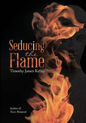 Seducing the Flame by Timothy James Kelley