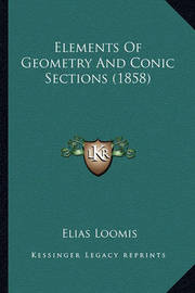 Elements of Geometry and Conic Sections (1858) Elements of Geometry and Conic Sections (1858) by Elias Loomis