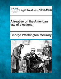 A Treatise on the American Law of Elections. by George Washington McCrary