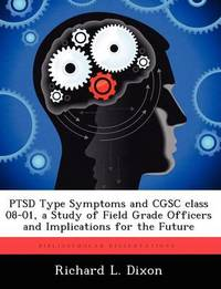 Ptsd Type Symptoms and Cgsc Class 08-01, a Study of Field Grade Officers and Implications for the Future by Richard L Dixon