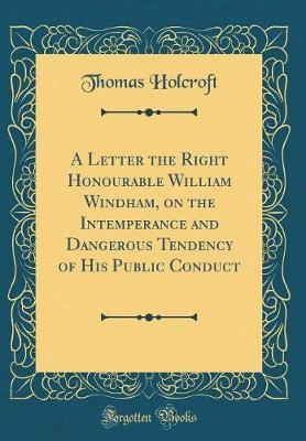 A Letter the Right Honourable William Windham, on the Intemperance and Dangerous Tendency of His Public Conduct (Classic Reprint) by Thomas Holcroft image