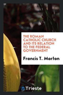 The Roman Catholic Church and Its Relation to the Federal Government by Francis T Morton