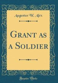 Grant as a Soldier (Classic Reprint) by Augustus W Alex image