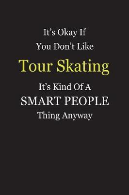 It's Okay If You Don't Like Tour Skating It's Kind Of A Smart People Thing Anyway by Unixx Publishing