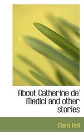 About Catherine de' Medici and Other Stories by Clara Bell
