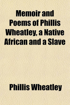 Memoir and Poems of Phillis Wheatley, a Native African and a Slave by Phillis Wheatley