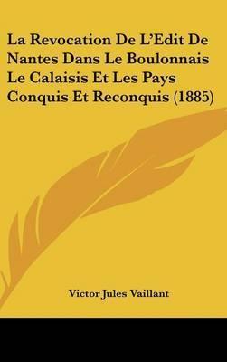 La Revocation de L'Edit de Nantes Dans Le Boulonnais Le Calaisis Et Les Pays Conquis Et Reconquis (1885) by Victor Jules Vaillant