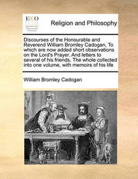 Discourses of the Honourable and Reverend William Bromley Cadogan, to Which Are Now Added Short Observations on the Lord's Prayer. and Letters to Several of His Friends. the Whole Collected Into One Volume, with Memoirs of His Life by William Bromley Cadogan