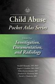 Child Abuse Pocket Atlas Series, Volume 4: Investigation, Documentation and Radiology by Randell Alexander